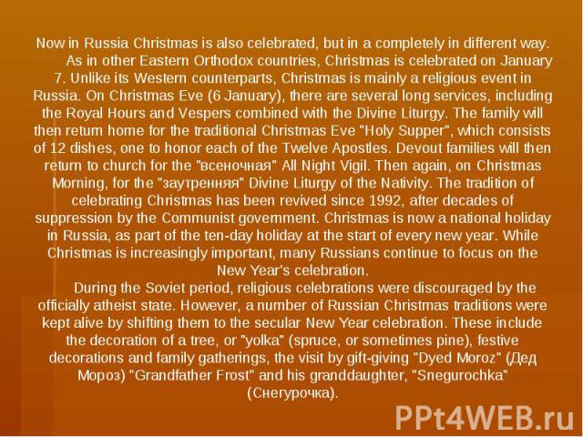 Now in Russia Christmas is also celebrated, but in a completely in different way. As in other Eastern Orthodox countries, Christmas is celebrated on January 7. Unlike its Western counterparts, Christmas is mainly a religious event in Russia. On Chri…