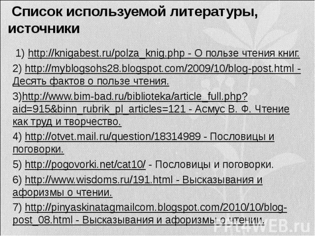 Список используемой литературы, источники 1) http://knigabest.ru/polza_knig.php - О пользе чтения книг. 2) http://myblogsohs28.blogspot.com/2009/10/blog-post.html - Десять фактов о пользе чтения. 3)http://www.bim-bad.ru/biblioteka/article_full.php?…