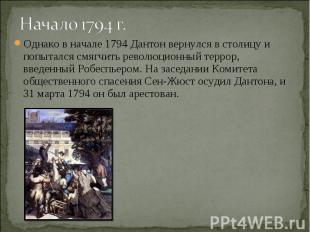 Начало 1794 г. Однако в начале 1794 Дантон вернулся в столицу и попытался смягчи
