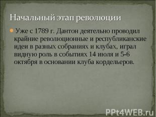 Начальный этап революцииУже с1789 г. Дантон деятельно проводил крайние революци