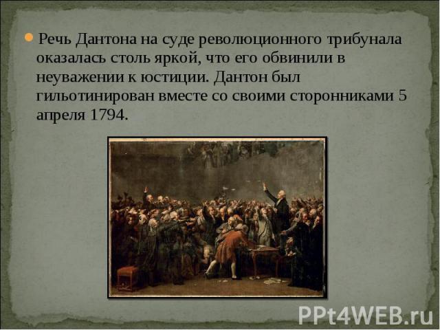 Речь Дантона на суде революционного трибунала оказалась столь яркой, что его обвинили в неуважении к юстиции. Дантон был гильотинирован вместе со своими сторонниками 5 апреля 1794.