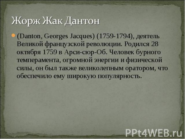 Жорж Жак Дантон(Danton, Georges Jacques) (1759-1794), деятель Великой французской революции. Родился 28 октября 1759 в Арси-сюр-Об. Человек бурного темперамента, огромной энергии и физической силы, он был также великолепным оратором, что обеспечило …