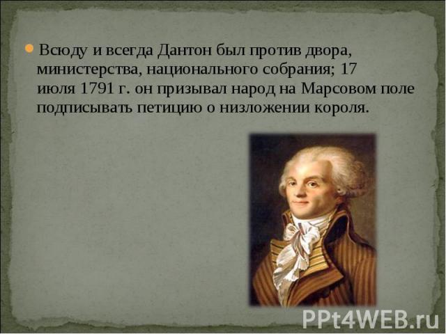 Всюду и всегда Дантон был против двора, министерства, национального собрания;17 июля1791г. он призывал народ на Марсовом поле подписывать петицию о низложении короля.