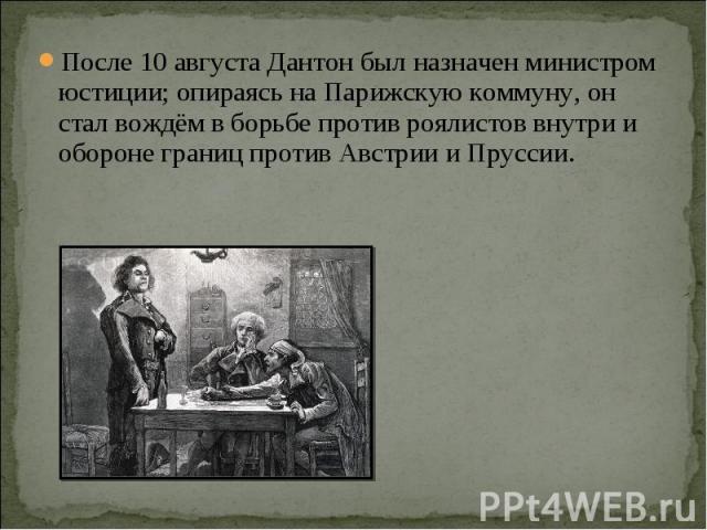 После 10 августа Дантон был назначен министром юстиции; опираясь на Парижскую коммуну, он стал вождём в борьбе против роялистов внутри и обороне границ противАвстриииПруссии.