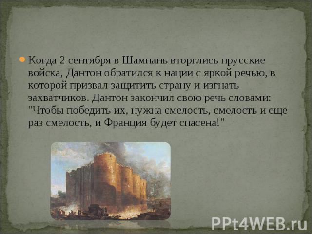 Когда 2 сентября в Шампань вторглись прусские войска, Дантон обратился к нации с яркой речью, в которой призвал защитить страну и изгнать захватчиков. Дантон закончил свою речь словами: