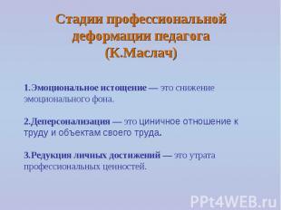 Стадии профессиональной деформации педагога (К.Маслач) 1.Эмоциональное истощение