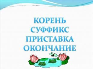 КОРЕНЬ СУФФИКС ПРИСТАВКА ОКОНЧАНИЕ