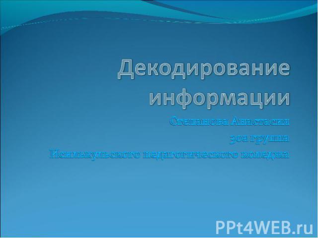 Декодирование информации Степанова Анастасия 30а группа Исилькульского педагогического коледжа
