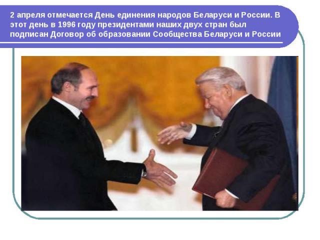 2 апреля отмечается День единения народов Беларуси и России. В этот день в 1996 году президентами наших двух стран был подписан Договор об образовании Сообщества Беларуси и России