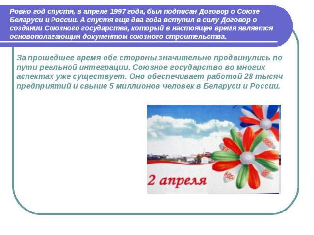 Ровно год спустя, в апреле 1997 года, был подписан Договор о Союзе Беларуси и России. А спустя еще два года вступил в силу Договор о создании Союзного государства, который в настоящее время является основополагающим документом союзного строительства…