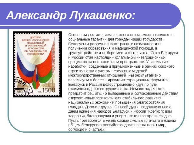 Александр Лукашенко: Основным достижением союзного строительства являются социальные гарантии для граждан наших государств. Белорусы и россияне имеют равные возможности в получении образования и медицинской помощи, в трудоустройстве и выборе места ж…