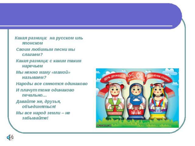 Какая разница: на русском иль японском Своим любимым песни мы слагаем? Какая разница: с каким таким наречьем Мы нежно маму «мамой» называем? Народы все смеются одинаково И плачут тоже одинаково печально… Давайте же, друзья, объединяться! Мы все наро…