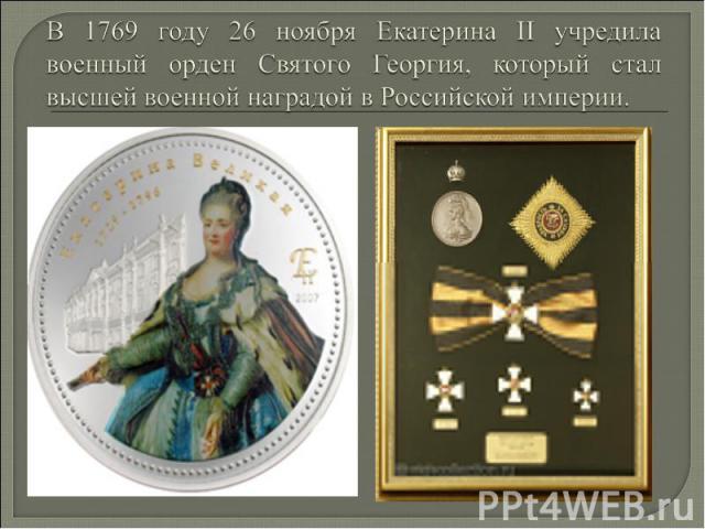 В 1769 году 26 ноября Екатерина II учредила военный орден Святого Георгия, который стал высшей военной наградой в Российской империи.