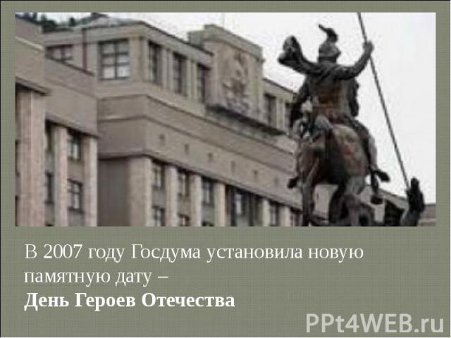 В 2007 году Госдума установила новую памятную дату – День Героев Отечества