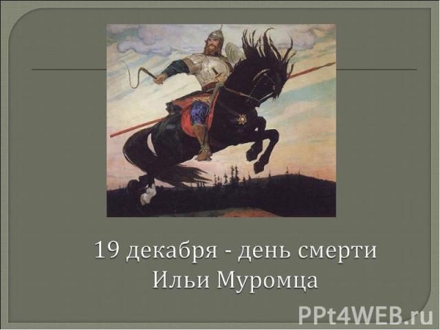 19 декабря - день смерти Ильи Муромца