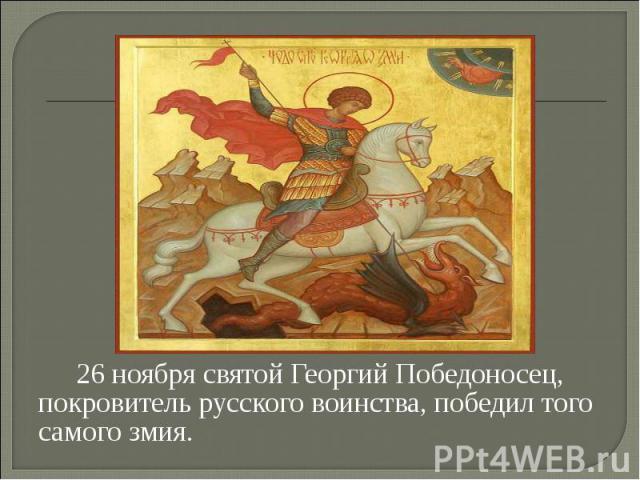 26 ноября святой Георгий Победоносец, покровитель русского воинства, победил того самого змия.