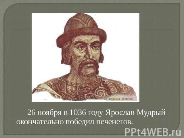 26 ноября в 1036 году Ярослав Мудрый окончательно победил печенегов.