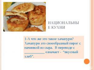Национальные кухни 1-А что же это такое хачапури? Хачапури это своеобразный пиро