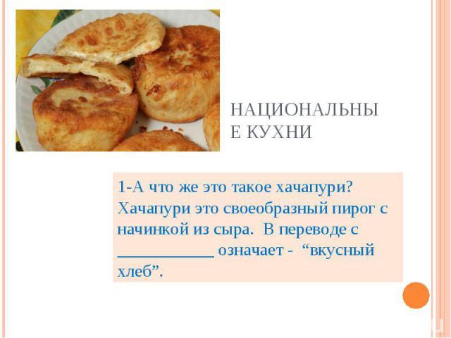 """Национальные кухни 1-А что же это такое хачапури? Хачапури это своеобразный пирог с начинкой из сыра. В переводе с ___________ означает - """"вкусный хлеб""""."""