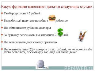 Какую функцию выполняют деньги в следующих случаях : Гамбургер стоит 45 рублей Б