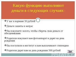 Какую функцию выполняют деньги в следующих случаях : У вас в кармане 50 рублей Д