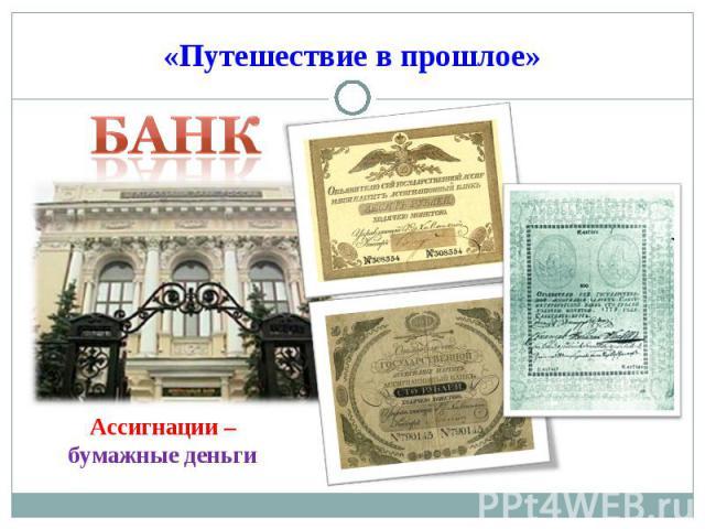 «Путешествие в прошлое» Банк Ассигнации – бумажные деньги