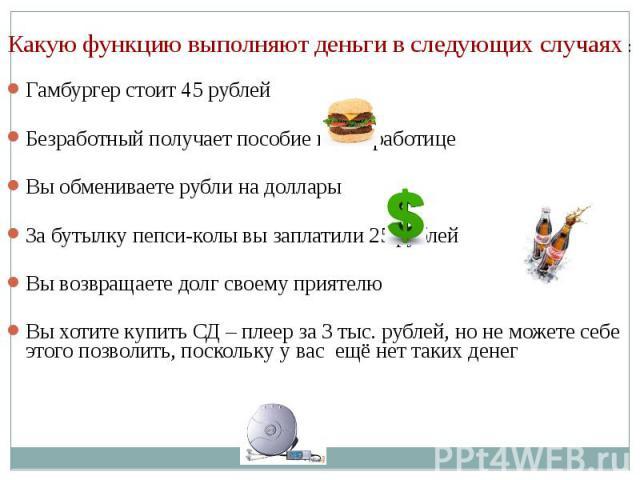 Какую функцию выполняют деньги в следующих случаях : Гамбургер стоит 45 рублей Безработный получает пособие по безработице Вы обмениваете рубли на доллары За бутылку пепси-колы вы заплатили 25 рублей Вы возвращаете долг своему приятелю Вы хотите куп…
