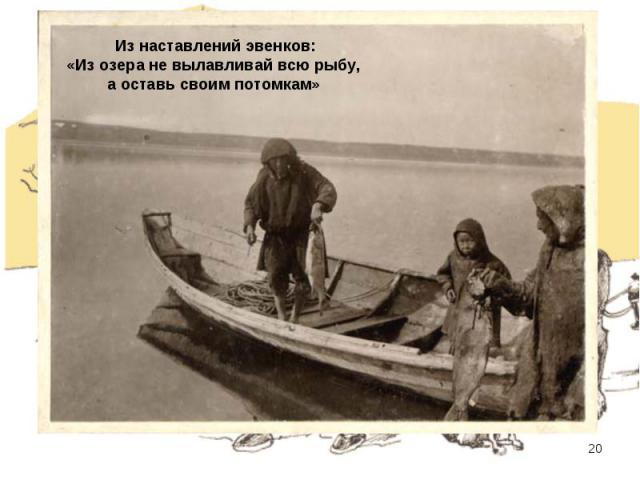 Из наставлений эвенков: «Из озера не вылавливай всю рыбу, а оставь своим потомкам»