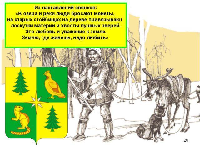 Из наставлений эвенков: «В озера и реки люди бросают монеты, на старых стойбищах на дереве привязывают лоскутки материи и хвосты пушных зверей. Это любовь и уважение к земле. Землю, где живешь, надо любить»