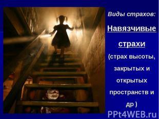 Виды страхов: Навязчивые страхи (страх высоты, закрытых и открытых пространств и