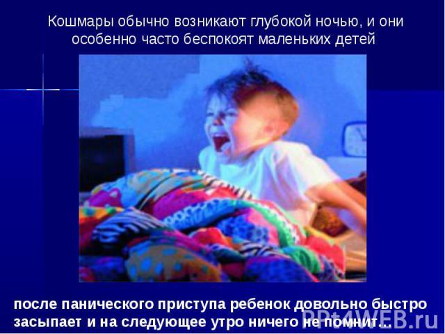 Кошмары обычно возникают глубокой ночью, и они особенно часто беспокоят маленьких детей после панического приступа ребенок довольно быстро засыпает и на следующее утро ничего не помнит…