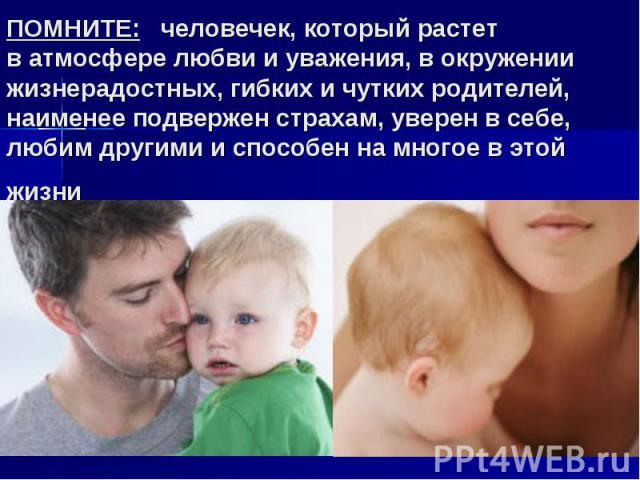 ПОМНИТЕ: человечек, который растет ватмосфере любви иуважения, вокружении жизнерадостных, гибких ичутких родителей, наименее подвержен страхам, уверен всебе, любим другими испособен намногое вэтой жизни