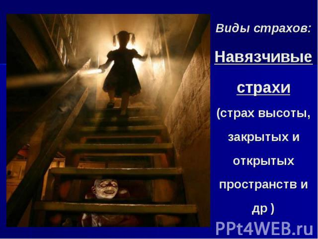 Виды страхов: Навязчивые страхи (страх высоты, закрытых и открытых пространств и др )