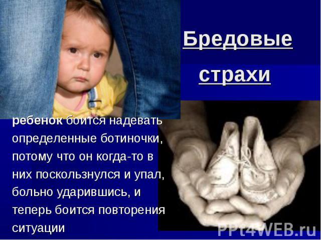 Бредовые страхи ребенок боится надевать определенные ботиночки, потому что он когда-то в них поскользнулся и упал, больно ударившись, и теперь боится повторения ситуации