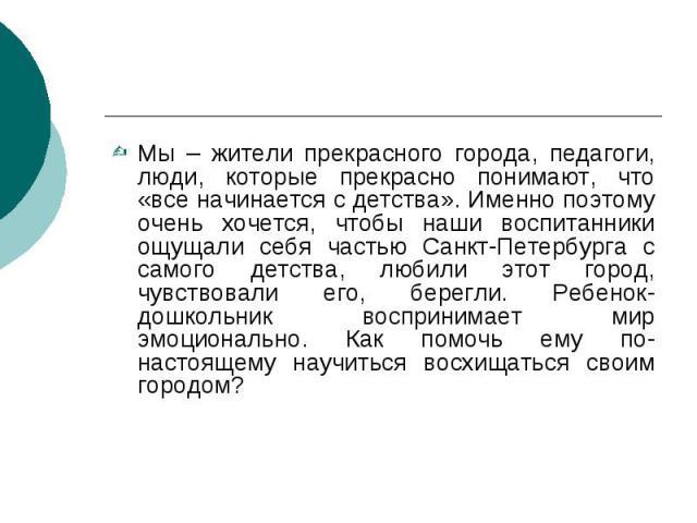 Мы – жители прекрасного города, педагоги, люди, которые прекрасно понимают, что «все начинается с детства». Именно поэтому очень хочется, чтобы наши воспитанники ощущали себя частью Санкт-Петербурга с самого детства, любили этот город, чувствовали е…