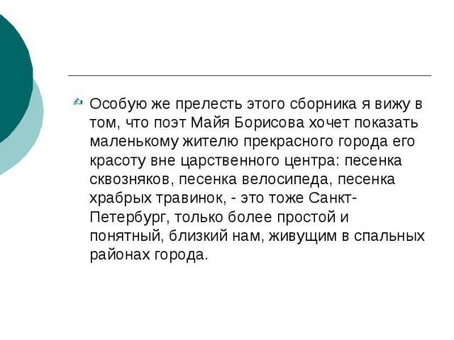 Особую же прелесть этого сборника я вижу в том, что поэт Майя Борисова хочет показать маленькому жителю прекрасного города его красоту вне царственного центра: песенка сквозняков, песенка велосипеда, песенка храбрых травинок, - это тоже Санкт-Петерб…