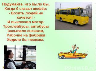 Подумайте, что было бы, Когда б сказал шофёр: - Возить людей не хочется! - И вык