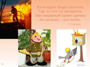 Если вдруг беда случится, Где–то что–то загорится, Там пожарный нужен срочно. Он