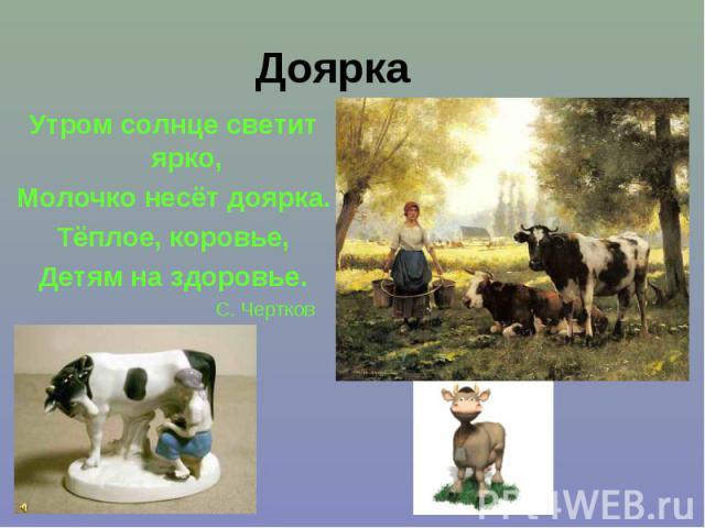 Доярка Утром солнце светит ярко, Молочко несёт доярка. Тёплое, коровье, Детям на здоровье. С. Чертков
