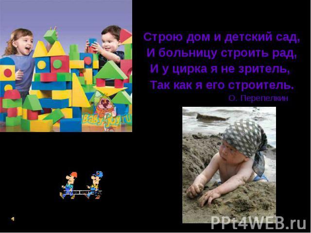 Строитель Строю дом и детский сад, И больницу строить рад, И у цирка я не зритель, Так как я его строитель. О. Перепелкин