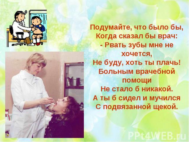 Подумайте, что было бы, Когда сказал бы врач: - Рвать зубы мне не хочется, Не буду, хоть ты плачь! Больным врачебной помощи Не стало б никакой. А ты б сидел и мучился С подвязанной щекой.