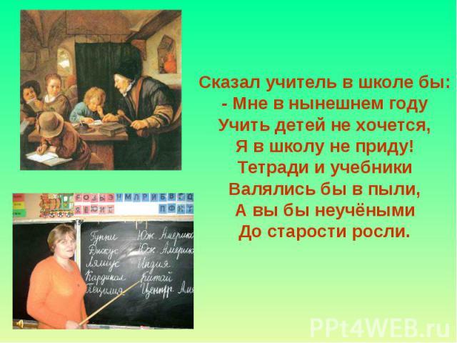 Сказал учитель в школе бы: - Мне в нынешнем году Учить детей не хочется, Я в школу не приду! Тетради и учебники Валялись бы в пыли, А вы бы неучёными До старости росли.
