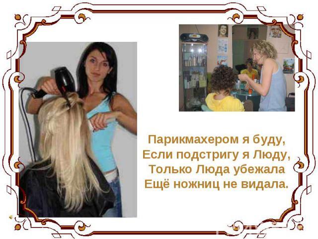 Парикмахером я буду, Если подстригу я Люду, Только Люда убежала Ещё ножниц не видала.