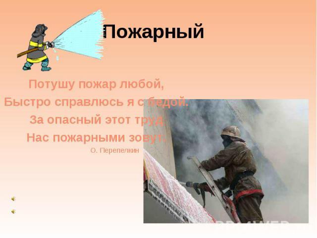Пожарный Потушу пожар любой, Быстро справлюсь я с бедой. За опасный этот труд Нас пожарными зовут. О. Перепелкин