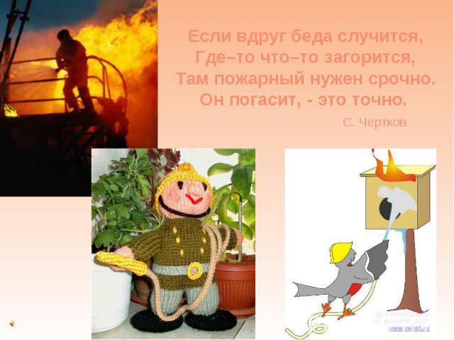 Если вдруг беда случится, Где–то что–то загорится, Там пожарный нужен срочно. Он погасит, - это точно. С. Чертков