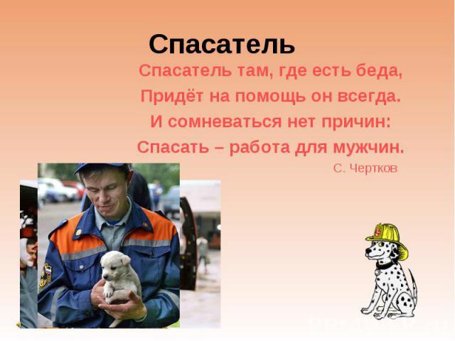 Спасатель Спасатель там, где есть беда, Придёт на помощь он всегда. И сомневаться нет причин: Спасать – работа для мужчин. С. Чертков