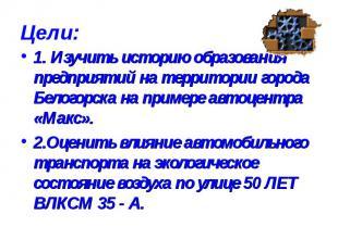 Цели: 1. Изучить историю образования предприятий на территории города Белогорска