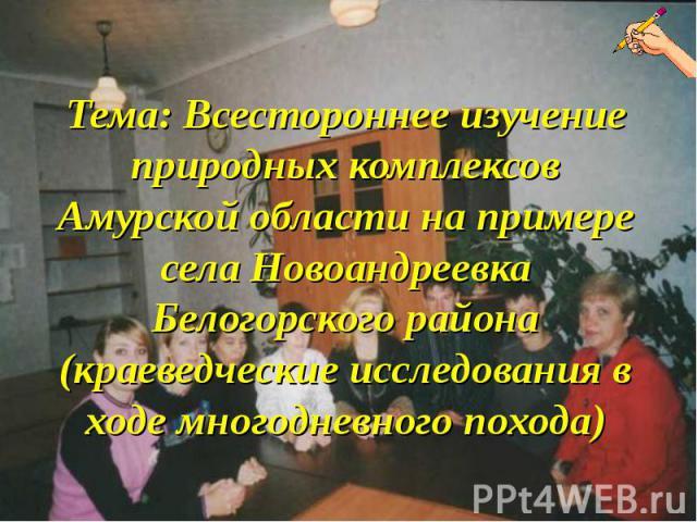 Тема: Всестороннее изучение природных комплексов Амурской области на примере села Новоандреевка Белогорского района (краеведческие исследования в ходе многодневного похода)