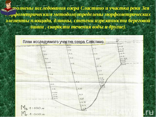 Выполнены исследования озера Сластино и участка реки Зея морфометрическим методом(определены морфометрических элементы площади, длинны, степени изрезанности береговой линии , скорости течения воды и другие).