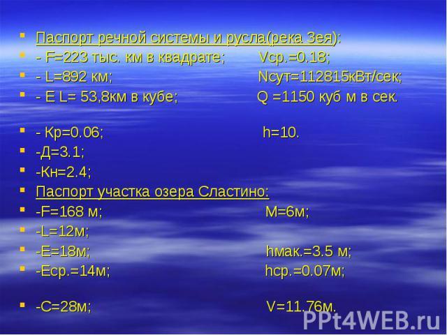 Паспорт речной системы и русла(река Зея): - F=223 тыс. км в квадрате; Vср.=0.18; - L=892 км; Nсут=112815кВт/сек; - E L= 53,8км в кубе; Q =1150 куб м в сек. - Кр=0.06; h=10. -Д=3.1; -Кн=2.4; Паспорт участка озера Сластино: -F=168 м; М=6м; -L=12м; -Е=…